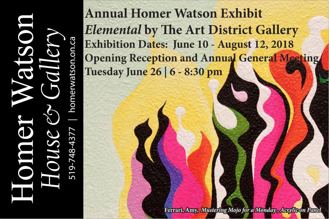 Annual Homer Watson Exhibit | Elemental by the Art District Gallery | Exhibition Dates June 10 - August 12, 2018 | Opening Reception and Annual General Meeting Tuesday June 26 | 6-8:30 pm | Homer Watson House and Gallery 519-748-4377 | homerwatson.on.ca